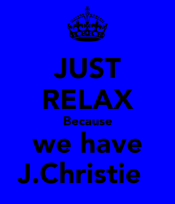 JUST RELAX Because we have J.Christie