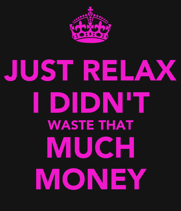 JUST RELAX I DIDN'T WASTE THAT MUCH MONEY