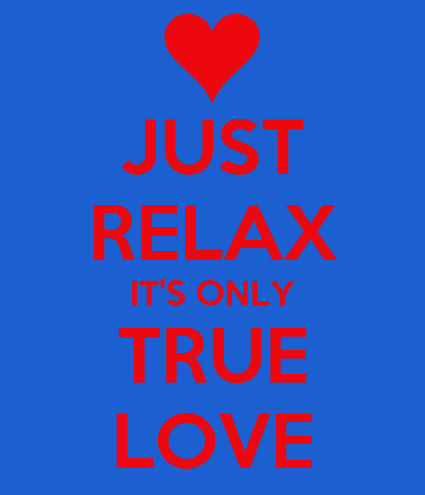 JUST RELAX IT'S ONLY TRUE LOVE