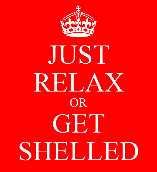 JUST RELAX OR GET SHELLED