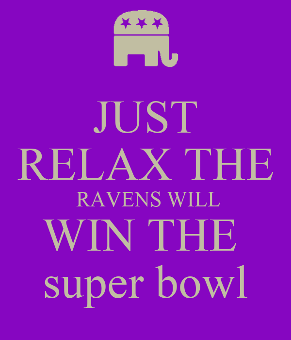 JUST RELAX THE  RAVENS WILL WIN THE  super bowl