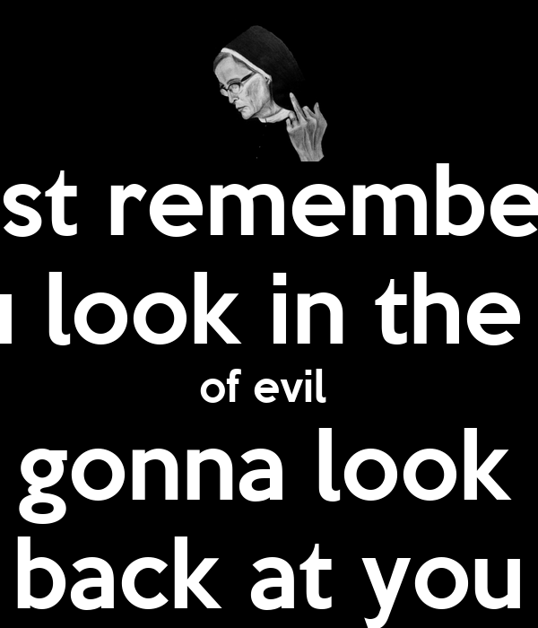 just remember  if you look in the face  of evil  evil's gonna look right  back at you