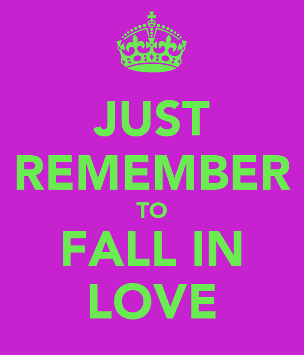JUST REMEMBER TO FALL IN LOVE