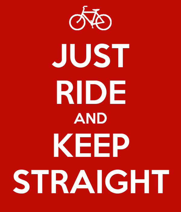 JUST RIDE AND KEEP STRAIGHT