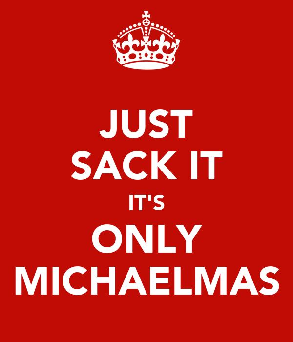 JUST SACK IT IT'S ONLY MICHAELMAS