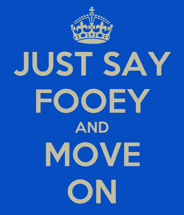 JUST SAY FOOEY AND MOVE ON