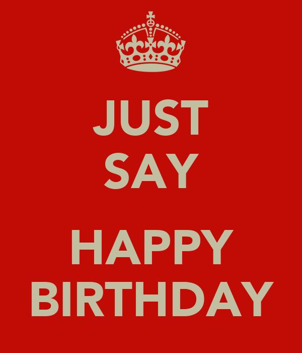 JUST SAY  HAPPY BIRTHDAY