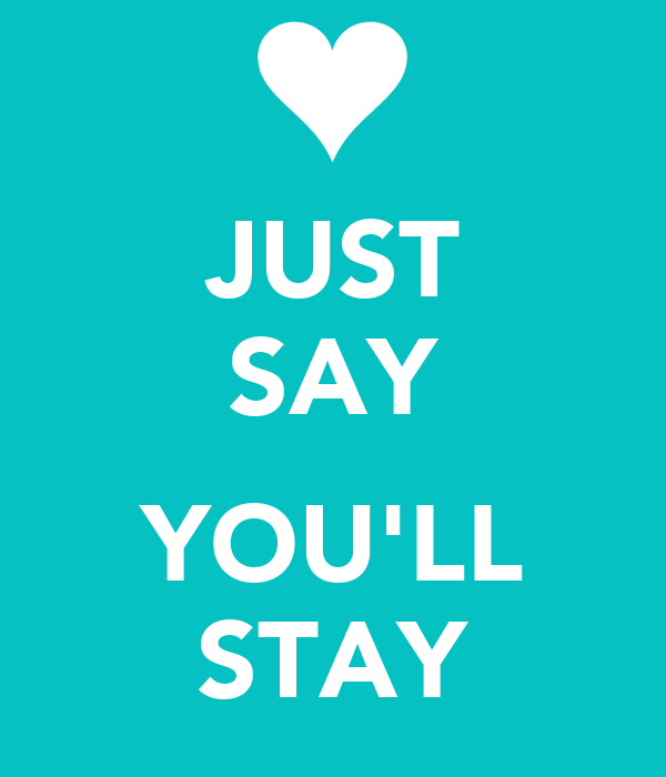 JUST SAY  YOU'LL STAY