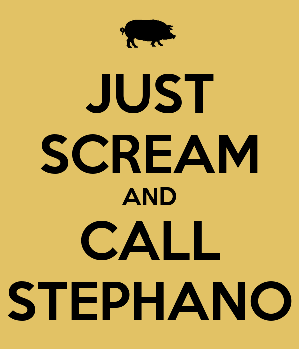 JUST SCREAM AND CALL STEPHANO