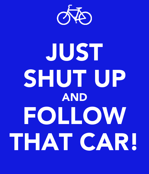 JUST SHUT UP AND FOLLOW THAT CAR!