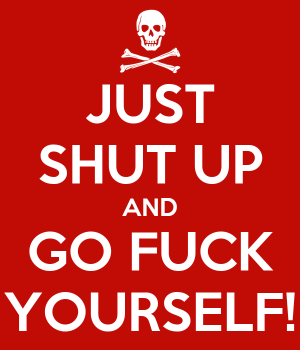 JUST SHUT UP AND GO FUCK YOURSELF!
