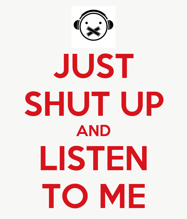 JUST SHUT UP AND LISTEN TO ME