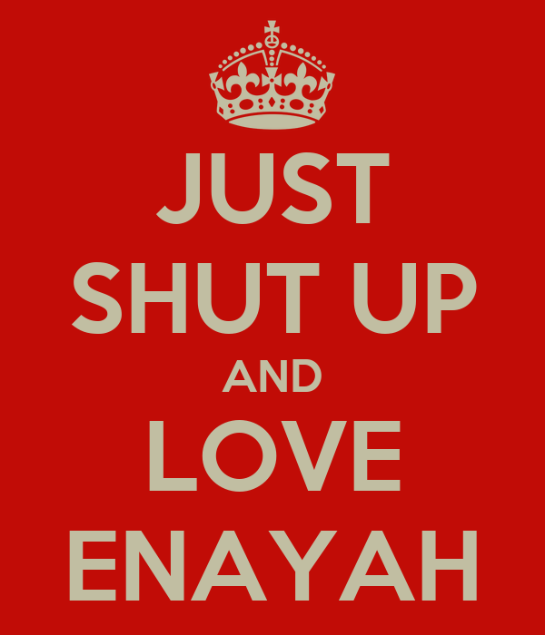 JUST SHUT UP AND LOVE ENAYAH