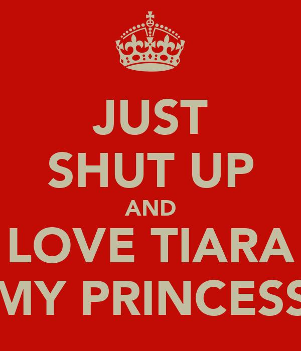 JUST SHUT UP AND LOVE TIARA MY PRINCESS