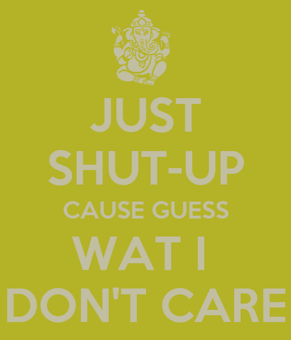 JUST SHUT-UP CAUSE GUESS WAT I  DON'T CARE