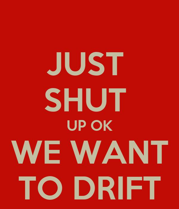 JUST  SHUT  UP OK WE WANT TO DRIFT