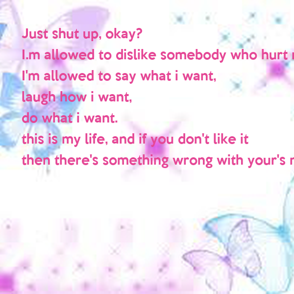 Just shut up, okay? I.m allowed to dislike somebody who ...