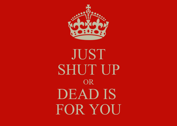 JUST SHUT UP OR DEAD IS  FOR YOU