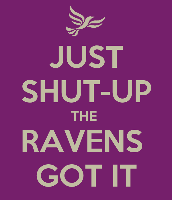 JUST SHUT-UP THE  RAVENS  GOT IT