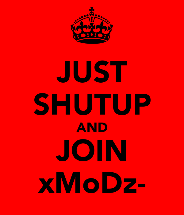 JUST SHUTUP AND JOIN xMoDz-