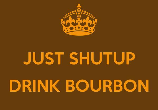 JUST SHUTUP  DRINK BOURBON