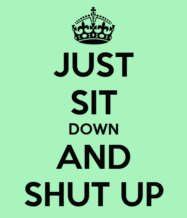 JUST SIT DOWN AND SHUT UP