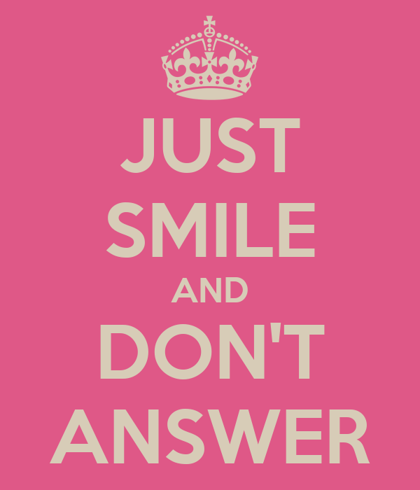 JUST SMILE AND DON'T ANSWER