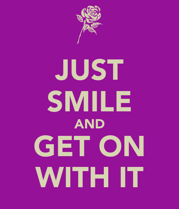 JUST SMILE AND GET ON WITH IT