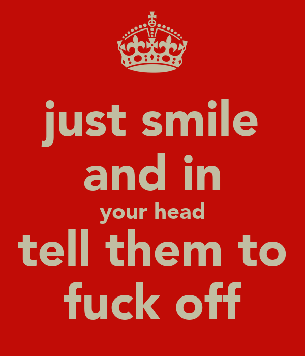 just smile and in your head tell them to fuck off