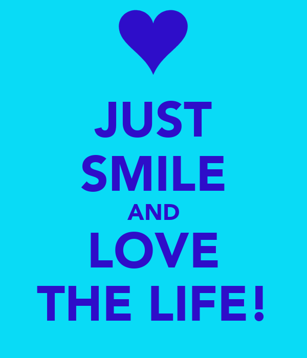 JUST SMILE AND LOVE THE LIFE!
