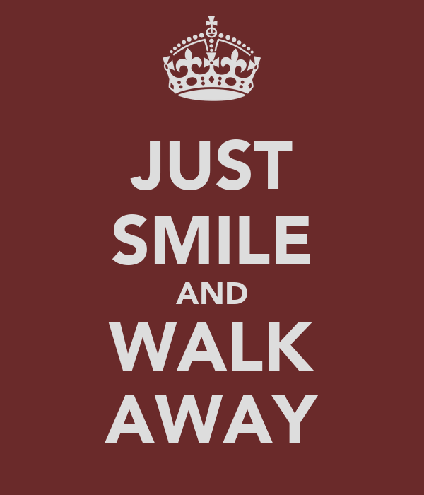 JUST SMILE AND WALK AWAY