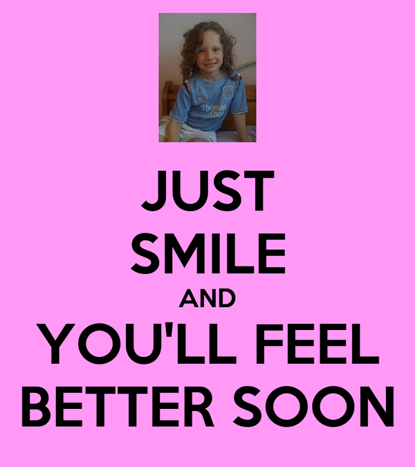 JUST SMILE AND YOU'LL FEEL BETTER SOON