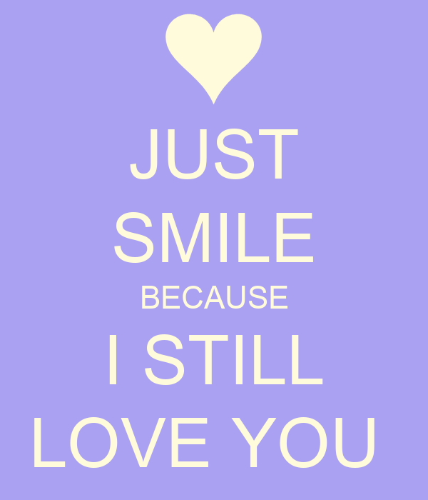 JUST SMILE BECAUSE I STILL LOVE YOU