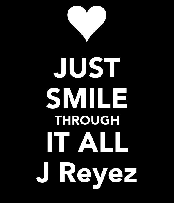 JUST SMILE THROUGH IT ALL J Reyez