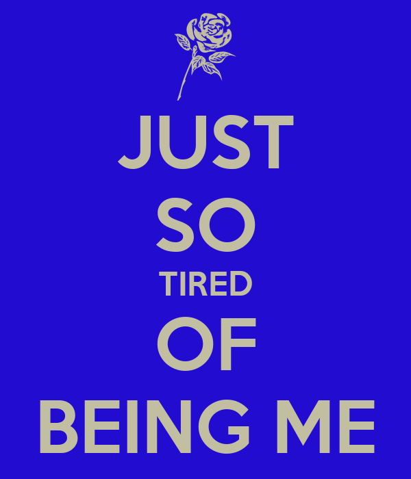 JUST SO TIRED OF BEING ME