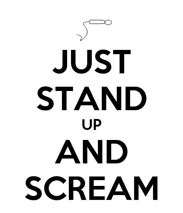 JUST STAND UP AND SCREAM