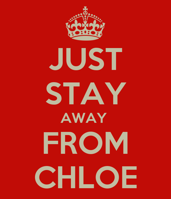 JUST STAY AWAY  FROM CHLOE