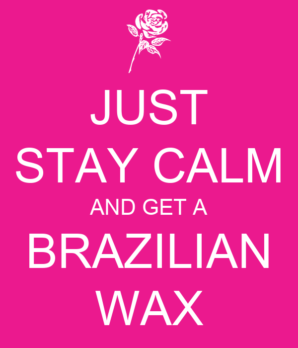 JUST STAY CALM AND GET A BRAZILIAN WAX