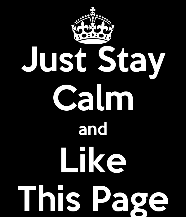 Just Stay Calm and Like This Page
