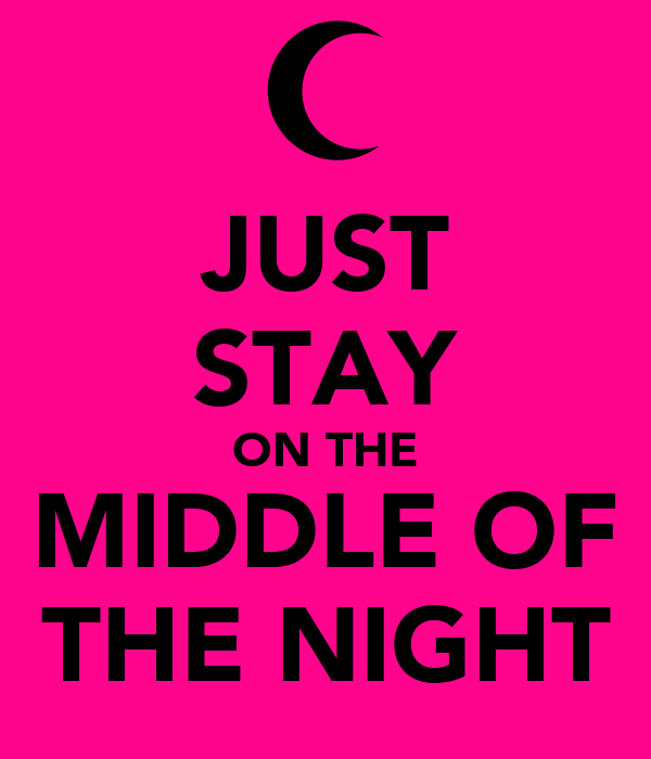 JUST STAY ON THE MIDDLE OF THE NIGHT