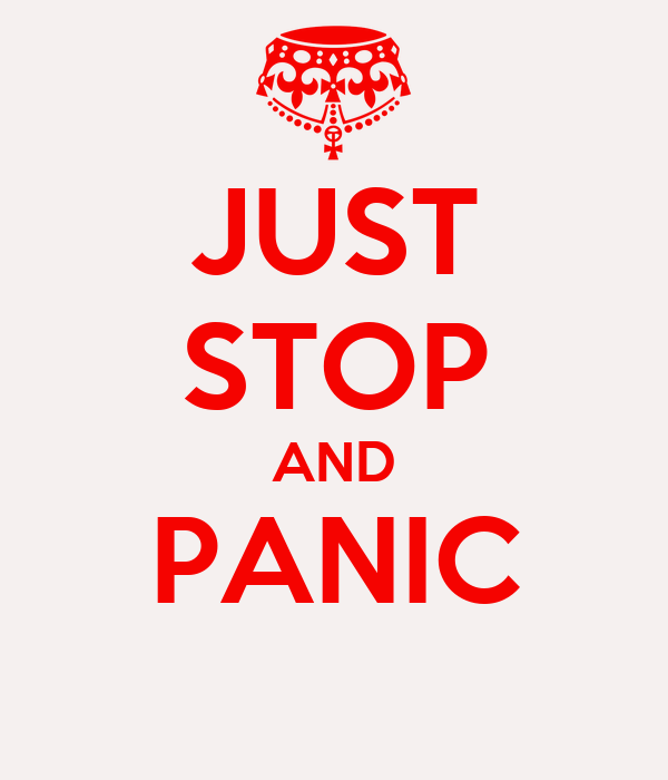 JUST STOP AND PANIC