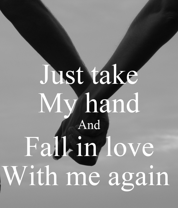 Just take My hand And Fall in love With me again