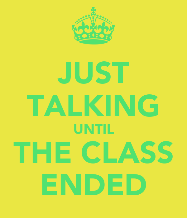 JUST TALKING UNTIL THE CLASS ENDED