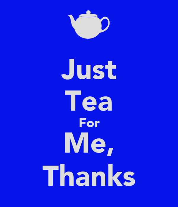 Just Tea For Me, Thanks
