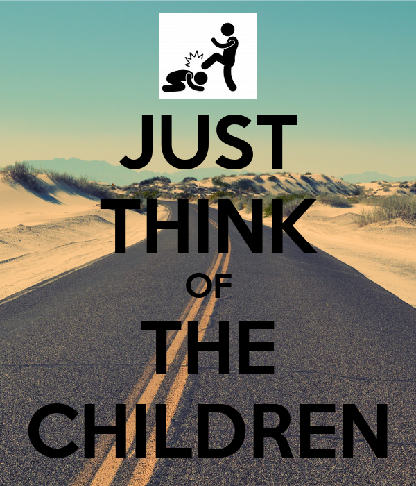 JUST THINK OF THE CHILDREN