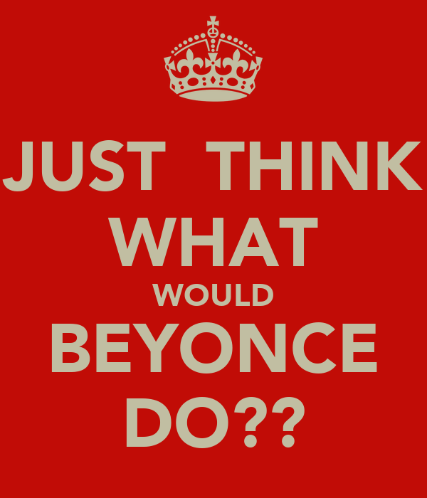 JUST  THINK WHAT WOULD BEYONCE DO??