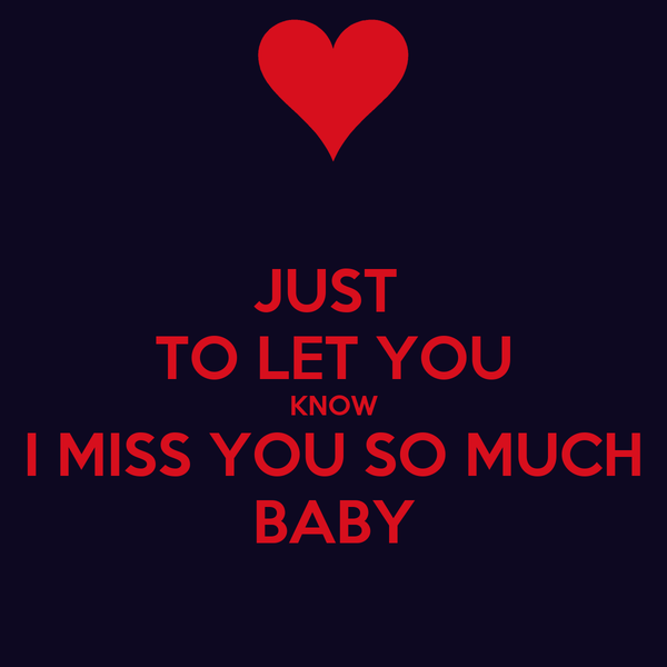 JUST  TO LET YOU KNOW I MISS YOU SO MUCH BABY