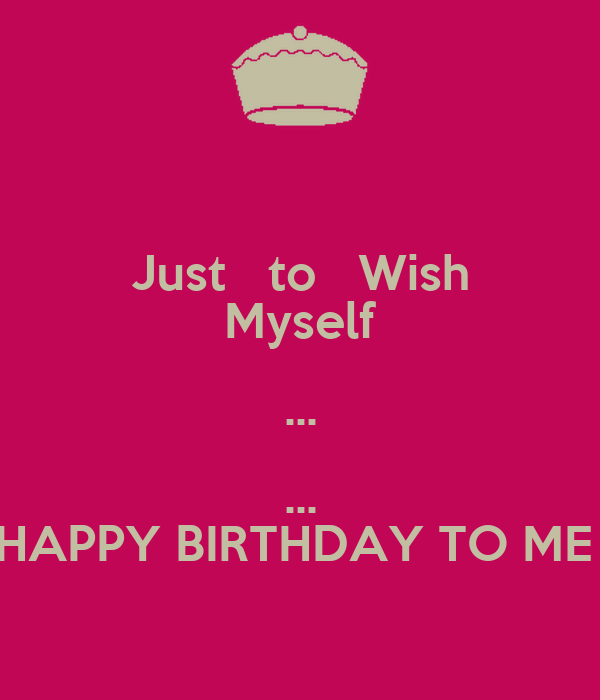 Just To Wish Myself HAPPY BIRTHDAY TO ME