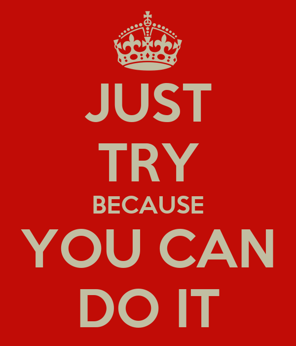JUST TRY BECAUSE YOU CAN DO IT
