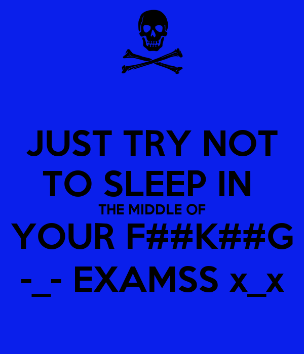 JUST TRY NOT TO SLEEP IN  THE MIDDLE OF YOUR F##K##G -_- EXAMSS x_x